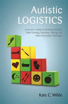 Autistic Logistics: A Parent's Guide to Tackling Bedtime, Toilet Training, Tantrums, Hitting, and Other Everyday Challenges - Wilde, Kate