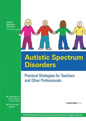 Autistic Spectrum Disorders: Practical Strategies for Teachers and Other Professionals - Northumberland County Council Communication Support Services, UK