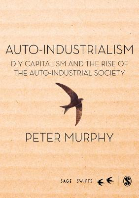Auto-Industrialism: DIY Capitalism and the Rise of the Auto-Industrial Society - Murphy, Peter
