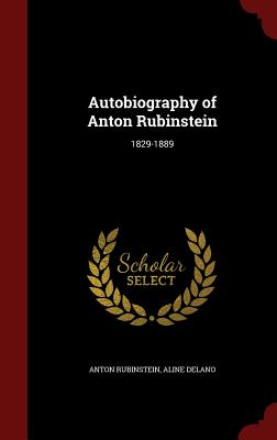 Autobiography of Anton Rubinstein: 1829-1889 - Rubinstein, Anton, and Delano, Aline