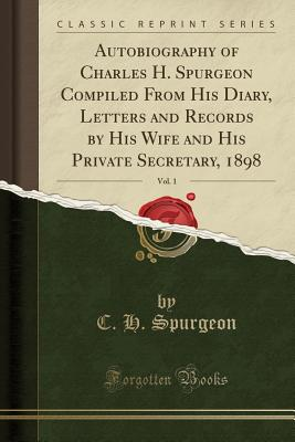 Autobiography of Charles H. Spurgeon Compiled from His Diary, Letters and Records by His Wife and His Private Secretary, 1898, Vol. 1 (Classic Reprint) - Spurgeon, Charles Haddon