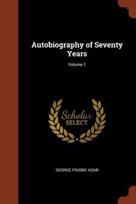 Autobiography of Seventy Years; Volume 1 - Hoar, George Frisbie