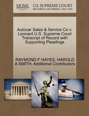 Autocar Sales & Service Co V. Leonard U.S. Supreme Court Transcript of Record with Supporting Pleadings - Hayes, Raymond F, and Smith, Harold A, and Additional Contributors