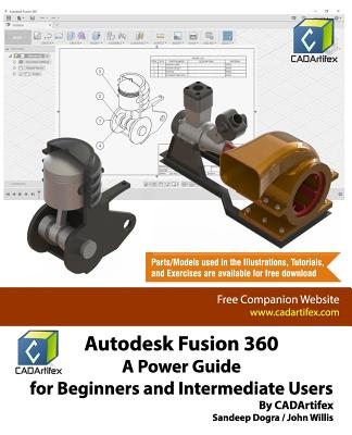 Autodesk Fusion 360: A Power Guide for Beginners and Intermediate Users - Cadartifex, and Willis, John, and Dogra, Sandeep