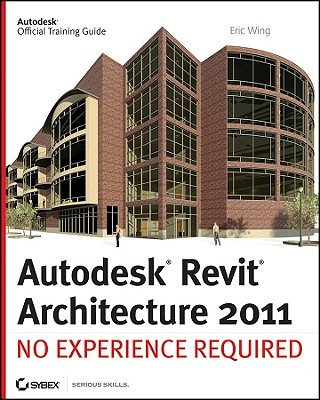 Autodesk Revit Architecture 2011: No Experience Required - Wing, Eric