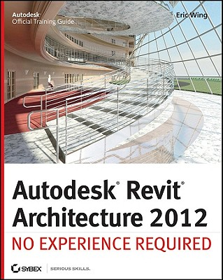 Autodesk Revit Architecture 2012: No Experience Required - Wing, Eric