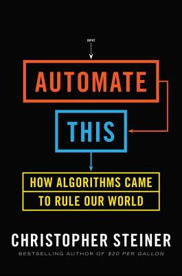 Automate This: How Algorithms Came to Rule Our World - Steiner, Christopher
