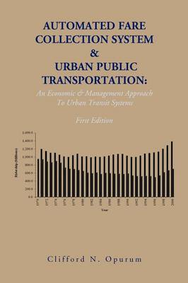 Automated Fare Collection System & Urban Public Transportation: An Economic & Management Approach to Urban Transit Systems - Opurum, Clifford N