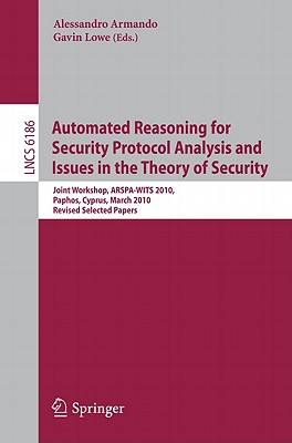 Automated Reasoning for Security Protocol Analysis and Issues in the Theory of Security: Joint Workshop, ARSPA-WITS 2010, Paphos, Cyprus, March 27-28, 2010, Revised Selected Papers - Armando, Alessandro (Editor), and Lowe, Gavin (Editor)