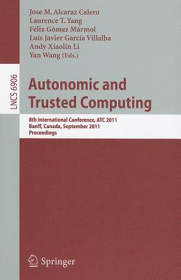 Autonomic and Trusted Computing: 8th International Conference, Atc 2011, Banff, Canada, September 2-4, 2011, Proceedings - Alcaraz Calero, Jose M (Editor), and Yang, Laurence T (Editor), and Marmol, Felix Gomez (Editor)