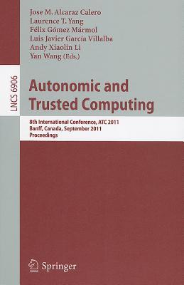 Autonomic and Trusted Computing: 8th International Conference, ATC 2011, Banff, Canada, September 2-4, 2011, Proceedings - Alcaraz Calero, Jose M (Editor), and Yang, Laurence T (Editor), and Marmol, Felix Gomez (Editor)