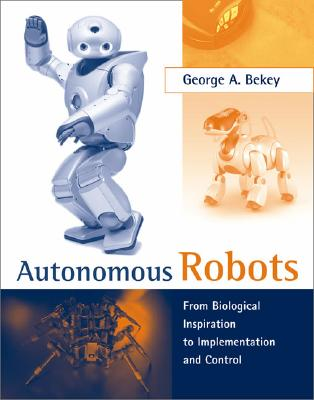 Autonomous Robots: From Biological Inspiration to Implementation and Control - Bekey, George A
