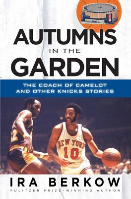 Autumns in the Garden: The Coach of Camelot & Other Knicks Stories - Berkow, Ira