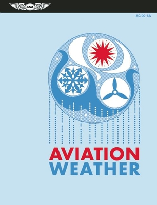 Aviation Weather: For Pilots and Flight Operations Personnel, AC 00-6A - Federal Aviation Administration (FAA)/Aviation Supplies & Academics (Asa), and National Weather Service