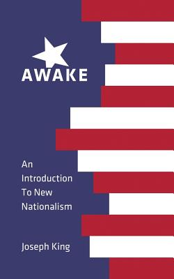 Awake: An Introduction to New Nationalism - King, Joseph