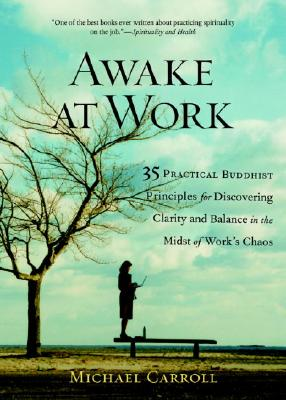 Awake at Work: 35 Practical Buddhist Principles for Discovering Clarity and Balance in the Midst of Work's Chaos - Carroll, Michael