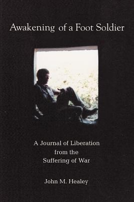 Awakening of a Foot Soldier: A Journal of Liberation from the Suffering of War - Healey, John M