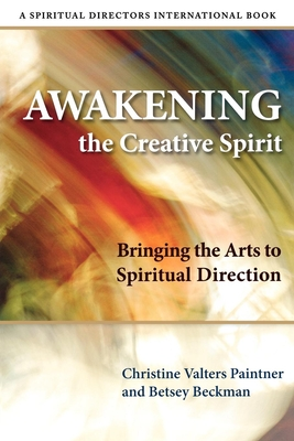 Awakening the Creative Spirit: Bringing the Arts to Spiritual Direction - Paintner, Christine Valters, and Beckman, Betsey