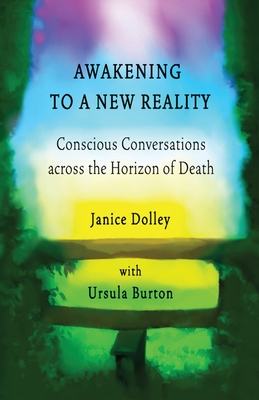 Awakening to a New Reality: Conscious Conversation Across the Horizon of Death - Dolley, Janice, and Amos, Michael (Cover design by), and Amos, Leanna (Cover design by)