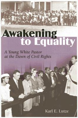 Awakening to Equality: A Young White Pastor at the Dawn of Civil Rights - Lutze, Karl E