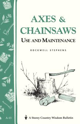 Axes & Chainsaws: Use and Maintenance / A Storey Country Wisdom Bulletin A-13 - Stephens, Rockwell