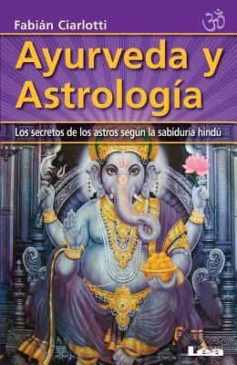 Ayurveda y Astrologia: Los Secretos de Los Astros Segun La Sabiduria Hindu - Ciarlotti, Fabian