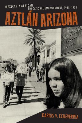 Aztlan Arizona: Mexican American Educational Empowerment, 1968-1978 - Echeverria, Darius V