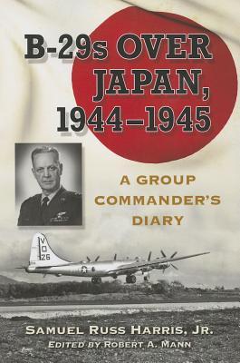 B-29s Over Japan, 1944-1945: A Group Commander's Diary - Harris, Samuel Russ, Jr.