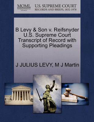 B Levy & Son V. Reifsnyder U.S. Supreme Court Transcript of Record with Supporting Pleadings - Levy, J Julius, and Martin, M J
