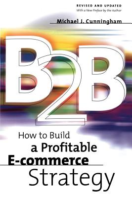 B2B: How to Build a Profitable E Commerce Strategy - Cunningham, Michael J (Introduction by)