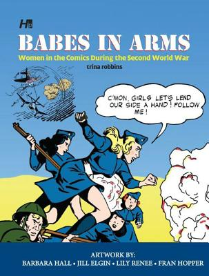 Babes In Arms: Women in the Comics During World War Two - Robbins, Trina, and Hall, Barbara (Artist), and Elgin, Jill (Artist)