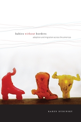 Babies Without Borders: Adoption and Migration Across the Americas - Dubinsky, Karen