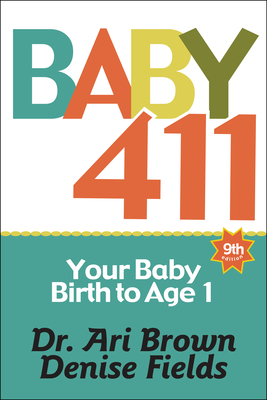Baby 411: Your Baby, Birth to Age 1! Everything You Wanted to Know But Were Afraid to Ask about Your Newborn: Breastfeeding, Weaning, Calming a Fussy Baby, Milestones and More! Your Baby Bible! - Brown, Ari, Dr., and Fields, Denise