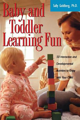 Baby and Toddler Learning Fun: 50 Interactive and Developmental Activities to Enjoy with Your Child - Goldberg, Sally Ph D