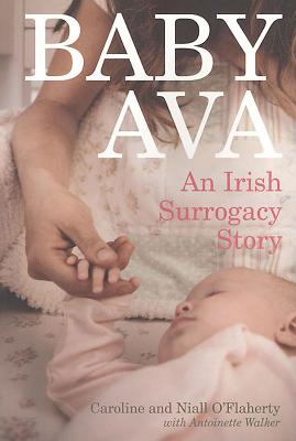 Baby Ava: An Irish Surrogacy Story - O'Flaherty, Caroline, and O'Flaherty, Niall