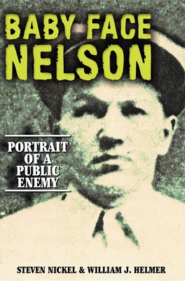 Baby Face Nelson: Portrait of a Public Enemy - Nickel, Steven, and Helmer, William J
