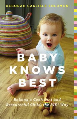 Baby Knows Best: Raising a Confident and Resourceful Child, the RIE Way - Solomon, Deborah Carlisle