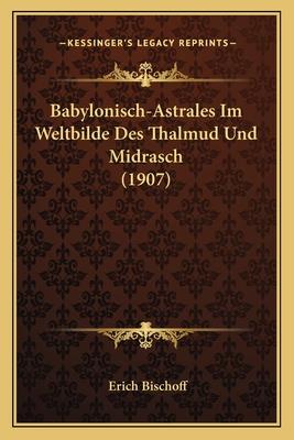 Babylonisch-Astrales Im Weltbilde Des Thalmud Und Midrasch (1907) - Bischoff, Erich
