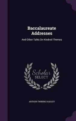Baccalaureate Addresses: And Other Talks on Kindred Themes - Hadley, Arthur Twining