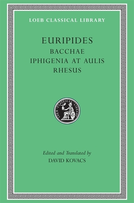 Bacchae. Iphigenia at Aulis. Rhesus - Euripides, and Kovacs, David (Translated by)