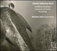 Bach: Goldberg Variations; Sarabanda con Partite; Aria Variata - Matthew Halls (harpsichord)