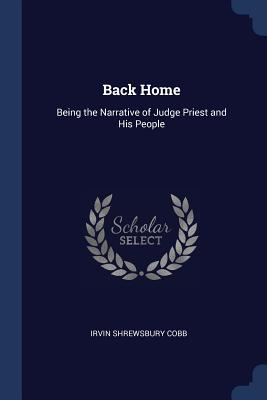 Back Home: Being the Narrative of Judge Priest and His People - Cobb, Irvin Shrewsbury
