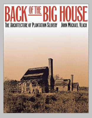 Back of the Big House: The Architecture of Plantation Slavery - Vlach, John Michael, PH.D.
