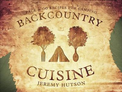 Backcountry Cuisine: Pack & Go Recipes for Camping - Hutson, Jeremy
