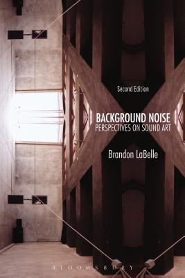 Background Noise, Second Edition: Perspectives on Sound Art - LaBelle, Brandon