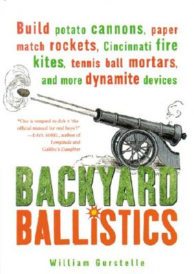 Backyard Ballistics: Build Potato Cannons, Paper Match Rockets, Cincinnati Fire Kites, Tennis Ball Mortars and More Dynamite Devices - Gurstelle, William