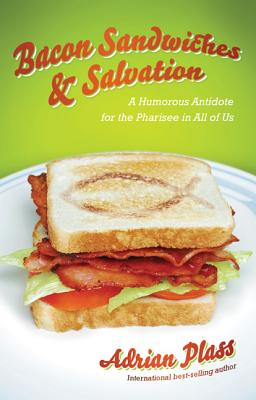 Bacon Sandwiches & Salvation: A Humorous Antidote for the Pharisee in All of Us - Plass, Adrian