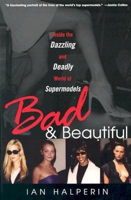 Bad & Beautiful: Inside the Dazzling and Deadly World of Supermodels - Halperin, Ian