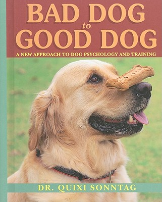 Bad Dog to Good Dog: A New Approach to Dog Psychology and Training - Sonntag, Quixi, Dr.