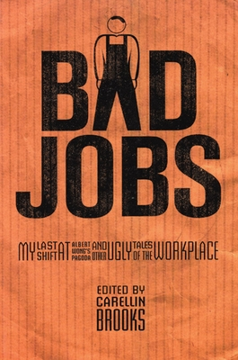 Bad Jobs: My Last Shift at Albert Wong's Pagoda and Other Ugly Tales of the Workplace - Brooks, Carellin (Editor)